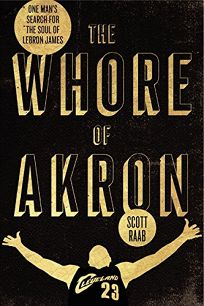 The Whore of Akron: One Mans Search for the Soul of Lebron James