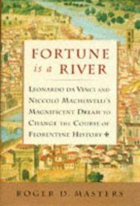 Fortune is a River: Leonardo Da Vinci and Niccolo Machiavellis Magnificent Dream to Change the Course of Florentine History