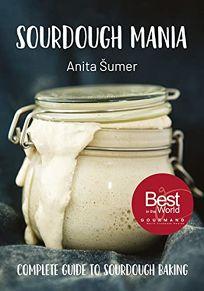 Sourdough Mania: The Complete Guide to Sourdough Baking