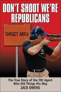 Dont Shoot! Were Republicans!: Memoirs of an FBI Agent Who Did Things His Own Way