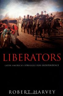 Liberators: Latin Americas Struggle for Independence 1810-1830
