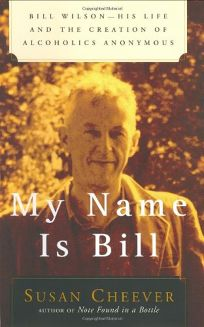 MY NAME IS BILL: Bill Wilson: His Life and the Creation of Alcoholics Anonymous