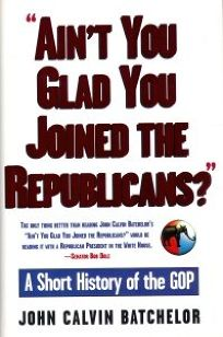 Aint You Glad You Joined the Republicans?: A Short History of the GOP