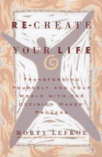 Re-Create Your Life: Transforming Yourself and Your World Through the Decision Maker Process
