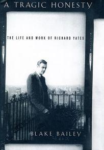 A TRAGIC HONESTY: The Life and Work of Richard Yates