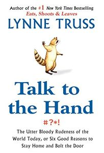 Talk to the Hand: The Utter Bloody Rudeness of the World Today Or Six Good Reasons to Stay Home and Bolt the Door