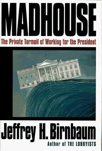 Madhouse:: The Private Turmoil of Working for the President
