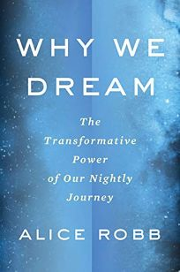 Nonfiction Book Review: Why We Dream: The Transformative Power of Our Nightly Journey by Alice Robb. Houghton Mifflin Harcourt, $27 (272p) ISBN 978-0-544-93121-3