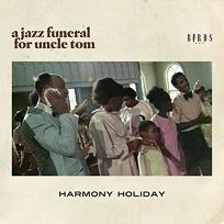 Poetry Book Review: A Jazz Funeral for Uncle Tom by Harmony Holiday. Birds, LLC, $18 (60p) ISBN 978-0-9914298-9-9