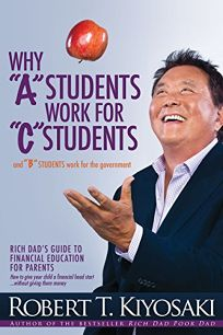 Why A Students Work for C Students and B Students Work for the Government: Rich Dads Guide to Financial Education for Parents