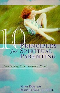 10 Principles for Spiritual Parenting: Nurturing Your Childs Soul