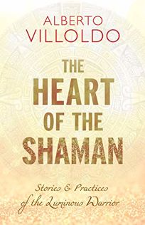 The Heart of the Shaman: Stories & Practices of the Luminous Warrior