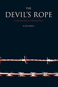 THE DEVILS ROPE: A Cultural History of Barbed Wire