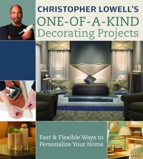 Christopher Lowells One-Of-A-Kind Decorating Projects: Fast & Flexible Ways to Personalize Your Home
