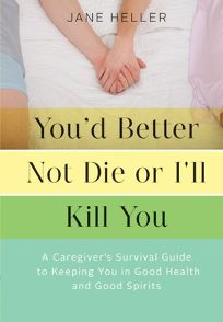 Youd Better Not Die or Ill Kill You: A Caregivers Survival Guide to Keeping You in Good Health and Good Spirits