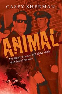 Animal: The Bloody Rise and Fall of the Mob's Most Feared Assassin