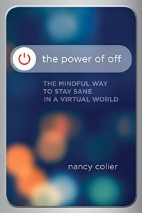 The Power of Off: The Mindful Way to Stay Sane in a Virtual World