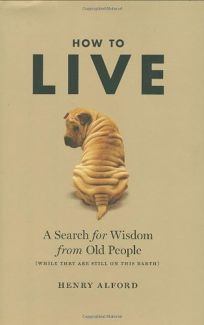 How to Live: A Search for Wisdom from Old People While They Are Still on This Earth