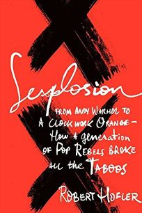 Sexplosion: From Andy Warhol to A Clockwork Orange—How a Generation of Pop Rebels Broke All the Taboos