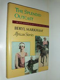 The Splendid Outcast: Beryl Markhams African Stories