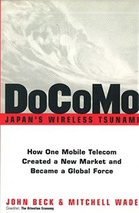 DOCOMO: Japans Wireless Tsunami: How One Mobile Telecom Created a New Market and Became a Global Force