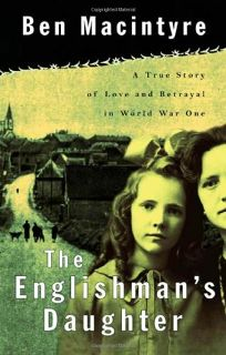 THE ENGLISHMANS DAUGHTER: A True Story of Love and Betrayal in World War One
