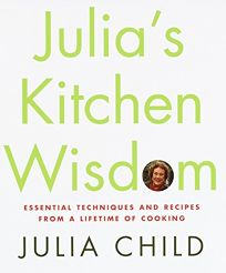 Julias Kitchen Wisdom: Essential Techniques and Recipes from a Lifetime of Cooking