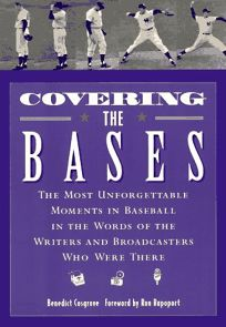 Covering the Bases: The Most Unforgettable Moments in Baseball in the Words of the Writers and Broadcasters Who Were There