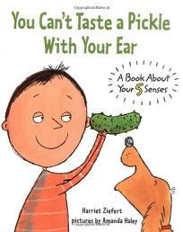 YOU CANT TASTE A PICKLE WITH YOUR EAR: A Book About Your 5 Senses