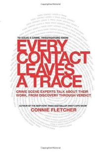 Every Contact Leaves a Trace: Crime Scene Experts Talk About Their Work from Discovery Through Verdict
