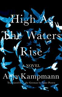 Fiction Book Review: High as the Water Rise by Anja Kampmann, trans. from the German by Anne Posten. Catapult, $26 (320p) ISBN 978-1-948-22652-3