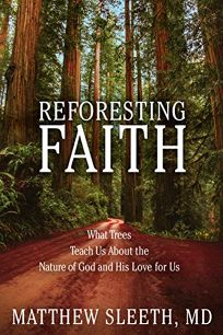 Religion Book Review: Reforesting Faith: What Trees Teach Us About the Nature of God and His Love for Us by Matthew Sleeth. WaterBrook, $21.99 (224p) ISBN 978-0-7352-9175-1