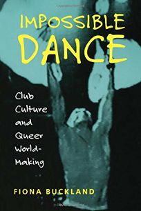 IMPOSSIBLE DANCE: Club Culture and Queer World Making
