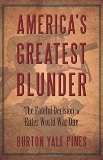 Americas Greatest Blunder: The Fateful Decision to Enter World War One