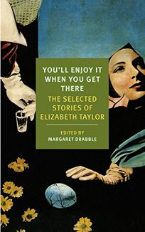 You'll Enjoy It When You Get There: The Selected Stories of Elizabeth Taylor