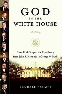 God in the White House: A History—How Faith Shaped the Presidency from John F. Kennedy to George W. Bush
