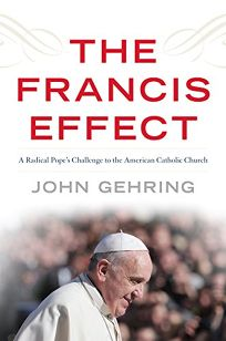The Francis Effect: A Radical Popes Challenge to the American Catholic Church