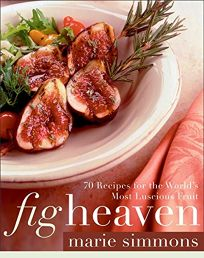 FIG HEAVEN: 70 Recipes for the Worlds Most Luscious Fruit