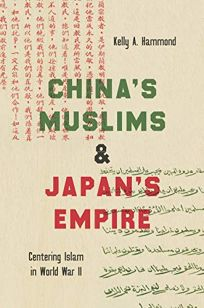 China's Muslims and Japan's Empire: Centering Islam in World War II