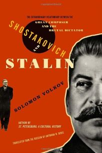SHOSTAKOVICH AND STALIN: The Extraordinary Relationship Between the Great Composer and the Brutal Dictator