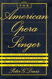 The American Opera Singer: The Lives and Adventures of Americas Great Singers in Opera and in Concert from 1825 to the Present