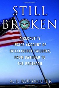 Still Broken: A Recruits Inside Account of Intelligence Failures