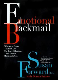 Emotional Blackmail: When the People in Your Life Use Fear