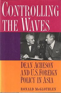 Controlling the Waves: Dean Acheson and U.S. Foreign Policy in Asia