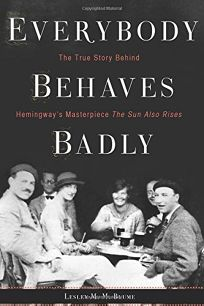 Everybody Behaves Badly: The True Story Behind Hemingway's Masterpiece 'The Sun Also Rises'
