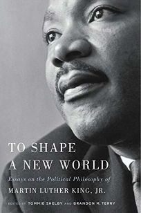 To Shape a New World: Essays on the Political Philosophy of Martin Luther King