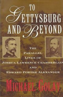 To Gettysburg and Beyond: The Parallel Lives of Joshua Lawrence Chamberlain and Edward Porter Alexander