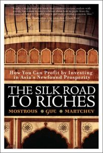 The Silk Road to Riches: How You Can Profit by Investing in Asias Newfound Prosperity