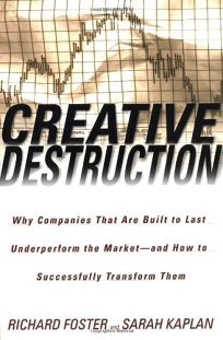 CREATIVE DESTRUCTION: Why Companies that Are Built to Last Underperform the Market—and How to Successfully Transform Them