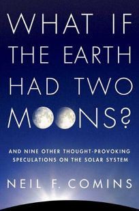 What If the Earth Had Two Moons: And Nine Other Thought-Provoking Speculations on the Solar System
